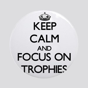 Keep Calm by focusing on Trophies Ornament (Round)