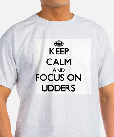 Keep Calm by focusing on Udders T-Shirt