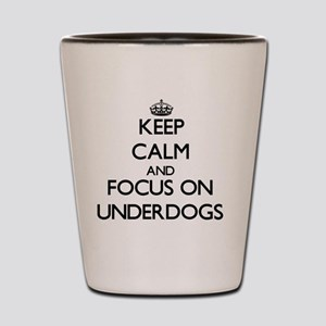 Keep Calm by focusing on Underdogs Shot Glass