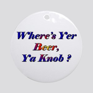 Where's Yer Beer, Ya Knob? Ornament (Round)