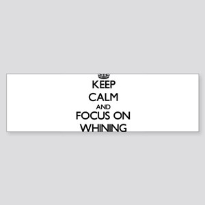 Keep Calm by focusing on Whining Bumper Sticker