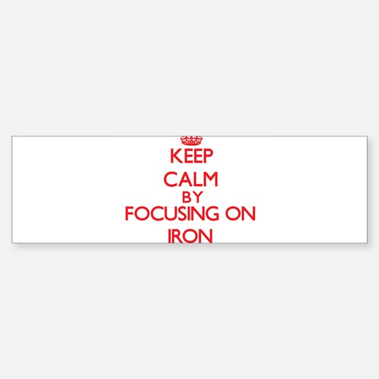 Keep Calm by focusing on Iron Bumper Bumper Bumper Sticker
