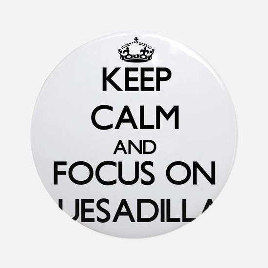 Keep Calm by focusing on Quesadil Ornament (Round)