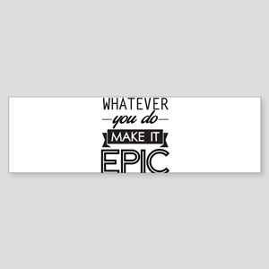 Whatever You Do Make It Epic Bumper Sticker