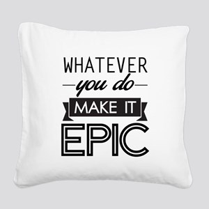 Whatever You Do Make It Epic Square Canvas Pillow