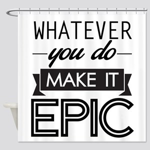 Whatever You Do Make It Epic Shower Curtain