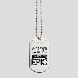 Whatever You Do Make It Epic Dog Tags