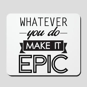 Whatever You Do Make It Epic Mousepad