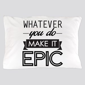 Whatever You Do Make It Epic Pillow Case