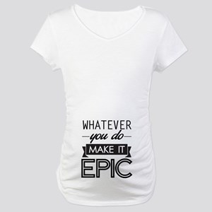 Whatever You Do Make It Epic Maternity T-Shirt