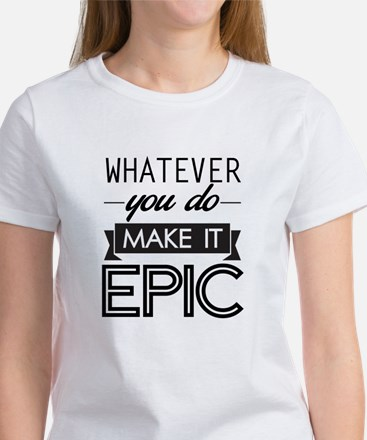 Whatever You Do Make It Epic T-Shirt