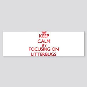 Keep Calm by focusing on Litterbugs Bumper Sticker