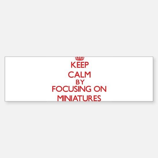 Keep Calm by focusing on Miniatures Bumper Bumper Bumper Sticker