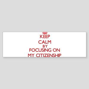 Keep Calm by focusing on My Citizen Bumper Sticker