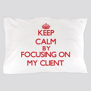 Keep Calm by focusing on My Client Pillow Case