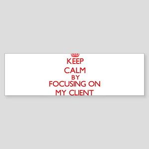 Keep Calm by focusing on My Client Bumper Sticker
