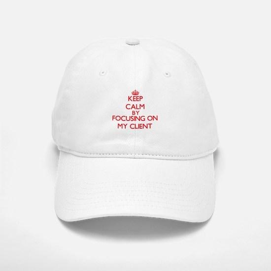 Keep Calm by focusing on My Client Baseball Baseball Cap