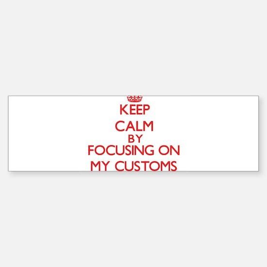 Keep Calm by focusing on My Customs Bumper Bumper Bumper Sticker