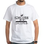 Oncologist Is My Homegirl White T-Shirt