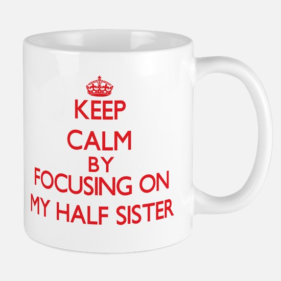 Keep Calm by focusing on My Half Sister Mugs