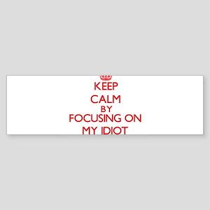 Keep Calm by focusing on My Idiot Bumper Sticker