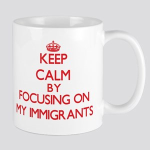 Keep Calm by focusing on My Immigrants Mugs