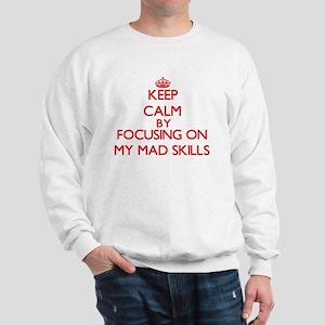 Keep Calm by focusing on My Mad Skills Sweatshirt