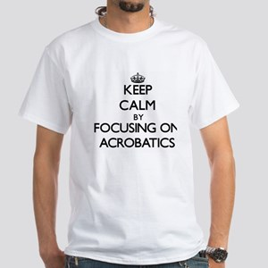 Keep Calm by focusing on Acrobatics T-Shirt