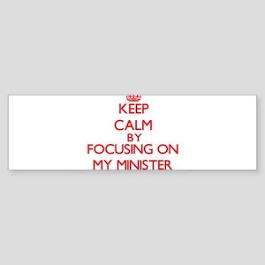 Keep Calm by focusing on My Ministe Bumper Sticker