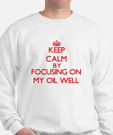 Keep Calm by focusing on My Oil Well Sweatshirt