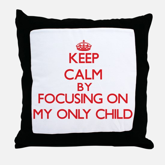 Keep Calm by focusing on My Only Chil Throw Pillow