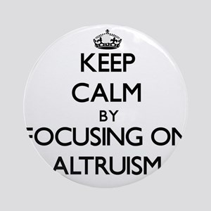 Keep Calm by focusing on Altruism Ornament (Round)