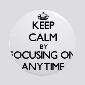 Keep Calm by focusing on Anytime Ornament (Round)