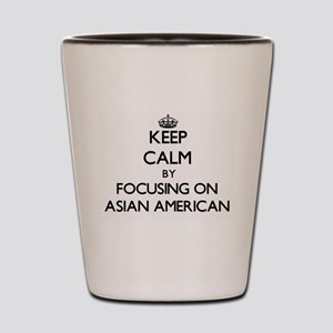 Keep Calm by focusing on Asian-American Shot Glass