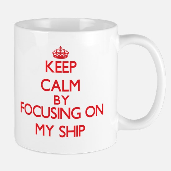 Keep Calm by focusing on My Ship Mugs