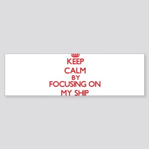 Keep Calm by focusing on My Ship Bumper Sticker