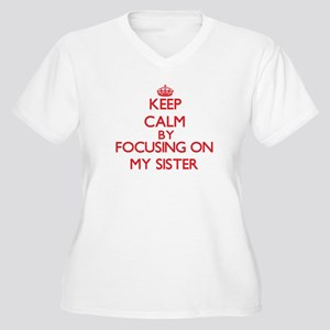 Keep Calm by focusing on My Sist Plus Size T-Shirt