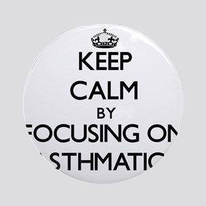 Keep Calm by focusing on Asthmati Ornament (Round)