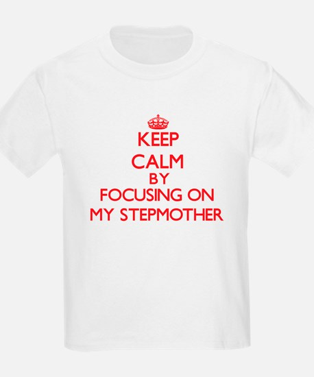 Keep Calm by focusing on My Stepmother T-Shirt