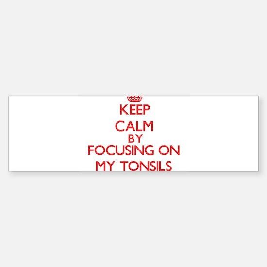 Keep Calm by focusing on My Tonsils Bumper Bumper Bumper Sticker