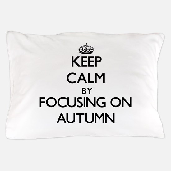 Keep Calm by focusing on Autumn Pillow Case