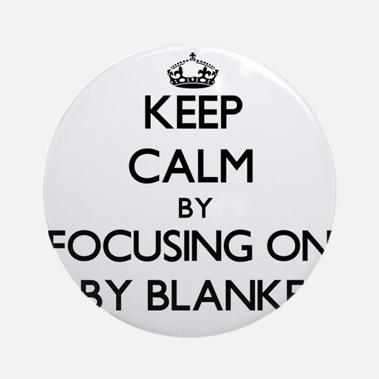 Keep Calm by focusing on Baby Bla Ornament (Round)