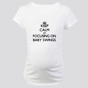 Keep Calm by focusing on Baby Sw Maternity T-Shirt