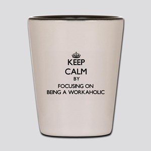 Keep Calm by focusing on Being A Workah Shot Glass