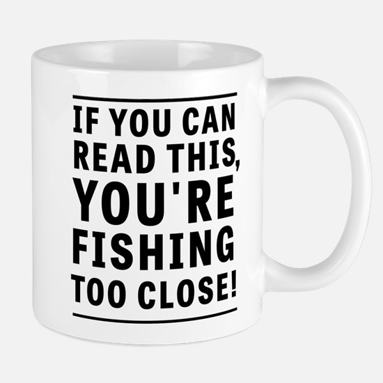 If You Can Read This You're Fishing Too Close Mugs