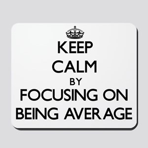 Keep Calm by focusing on Being Average Mousepad