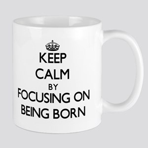 Keep Calm by focusing on Being Born Mugs