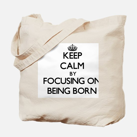 Keep Calm by focusing on Being Born Tote Bag