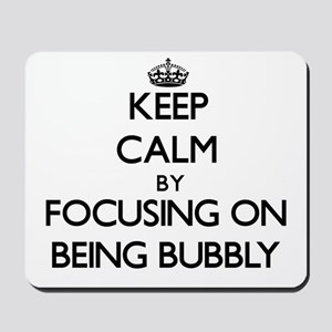 Keep Calm by focusing on Being Bubbly Mousepad