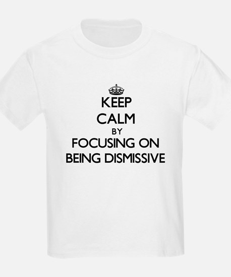 Keep Calm by focusing on Being Dismissive T-Shirt